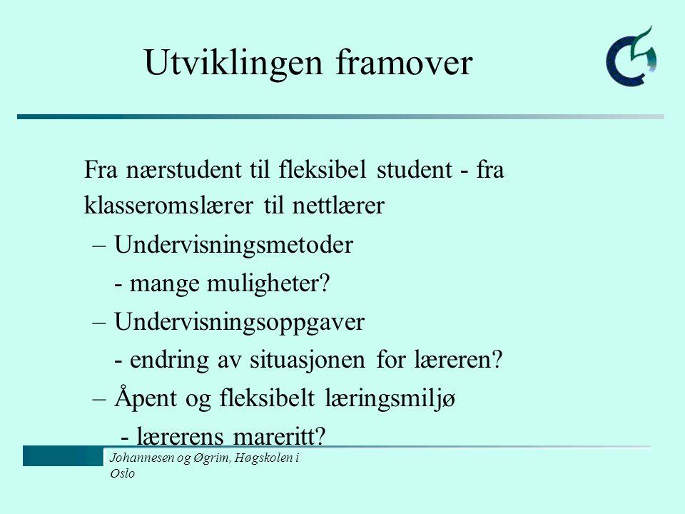 Johannesen og Øgrim, Høgskolen i Oslo Utviklingen framover Fra nærstudent til fleksibel student - fra klasseromslærer til nettlærer –Undervisningsmetoder - mange muligheter.