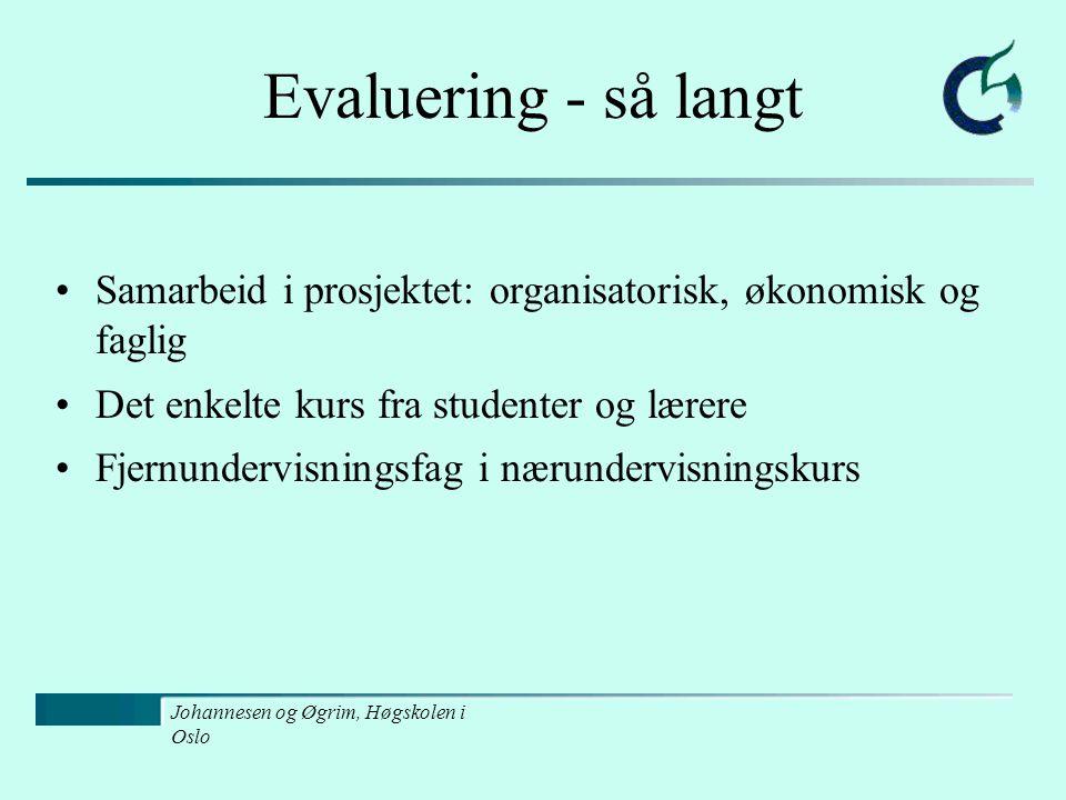 Johannesen og Øgrim, Høgskolen i Oslo Evaluering - så langt Samarbeid i prosjektet: organisatorisk, økonomisk og faglig Det enkelte kurs fra studenter og lærere Fjernundervisningsfag i nærundervisningskurs