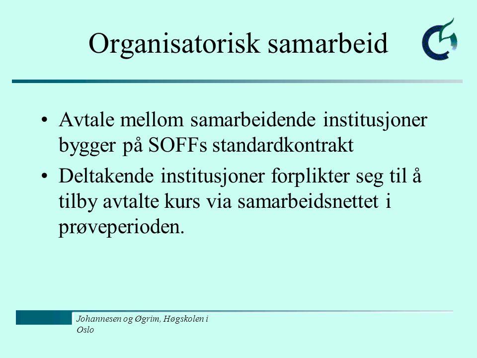 Johannesen og Øgrim, Høgskolen i Oslo Organisatorisk samarbeid Avtale mellom samarbeidende institusjoner bygger på SOFFs standardkontrakt Deltakende institusjoner forplikter seg til å tilby avtalte kurs via samarbeidsnettet i prøveperioden.