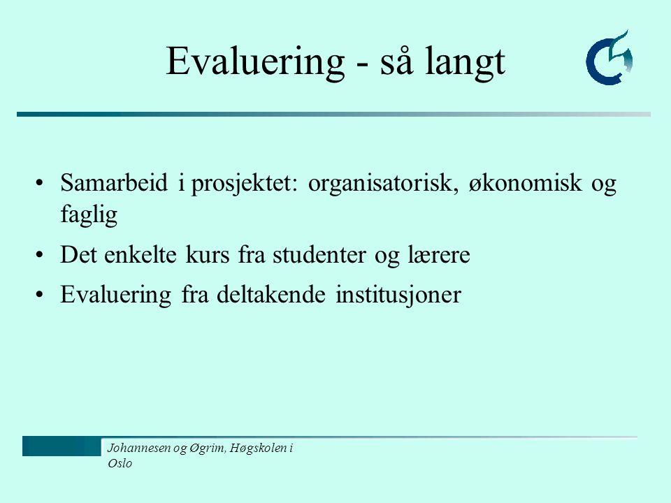 Johannesen og Øgrim, Høgskolen i Oslo Evaluering - så langt Samarbeid i prosjektet: organisatorisk, økonomisk og faglig Det enkelte kurs fra studenter og lærere Evaluering fra deltakende institusjoner