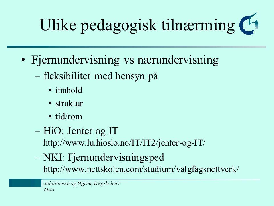 Johannesen og Øgrim, Høgskolen i Oslo Ulike pedagogisk tilnærming Fjernundervisning vs nærundervisning –fleksibilitet med hensyn på innhold struktur tid/rom –HiO: Jenter og IT http://www.lu.hioslo.no/IT/IT2/jenter-og-IT/ –NKI: Fjernundervisningsped http://www.nettskolen.com/studium/valgfagsnettverk/