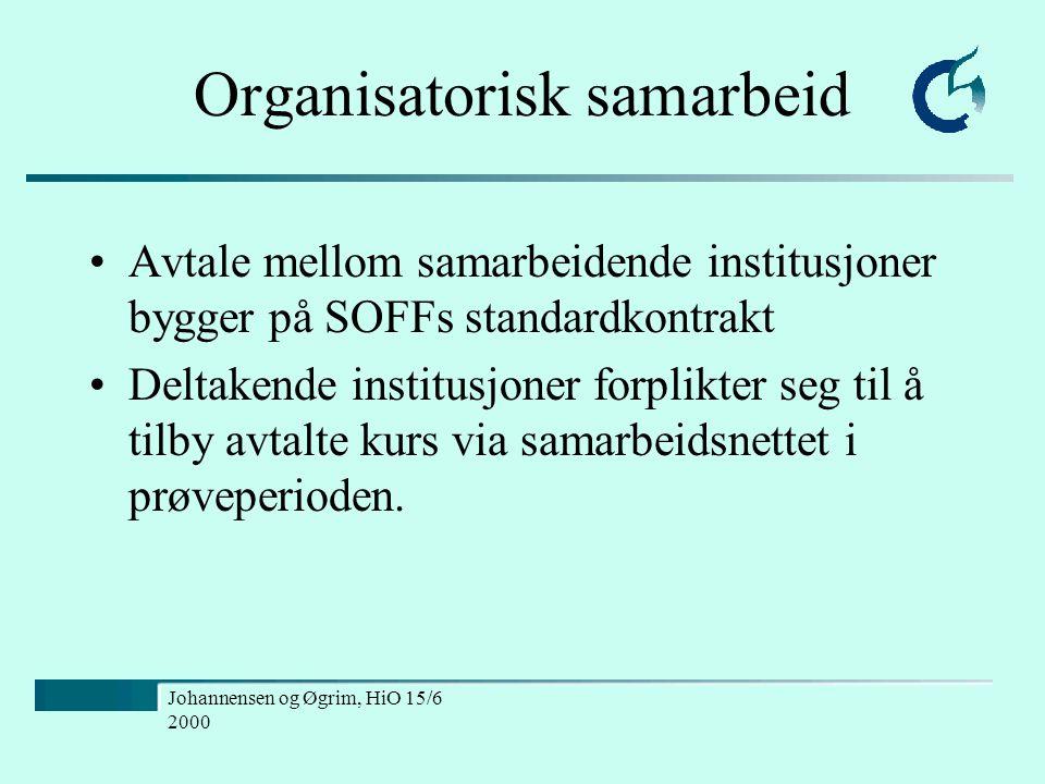 Johannensen og Øgrim, HiO 15/6 2000 Organisatorisk samarbeid Avtale mellom samarbeidende institusjoner bygger på SOFFs standardkontrakt Deltakende institusjoner forplikter seg til å tilby avtalte kurs via samarbeidsnettet i prøveperioden.