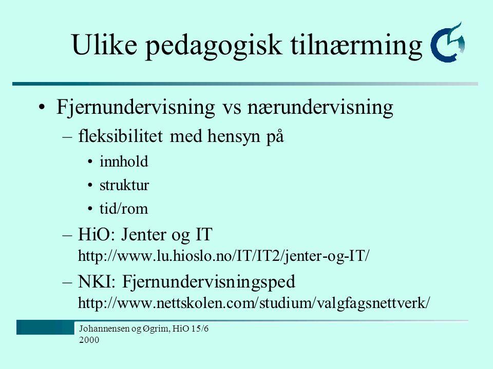 Johannensen og Øgrim, HiO 15/6 2000 Ulike pedagogisk tilnærming Fjernundervisning vs nærundervisning –fleksibilitet med hensyn på innhold struktur tid/rom –HiO: Jenter og IT http://www.lu.hioslo.no/IT/IT2/jenter-og-IT/ –NKI: Fjernundervisningsped http://www.nettskolen.com/studium/valgfagsnettverk/