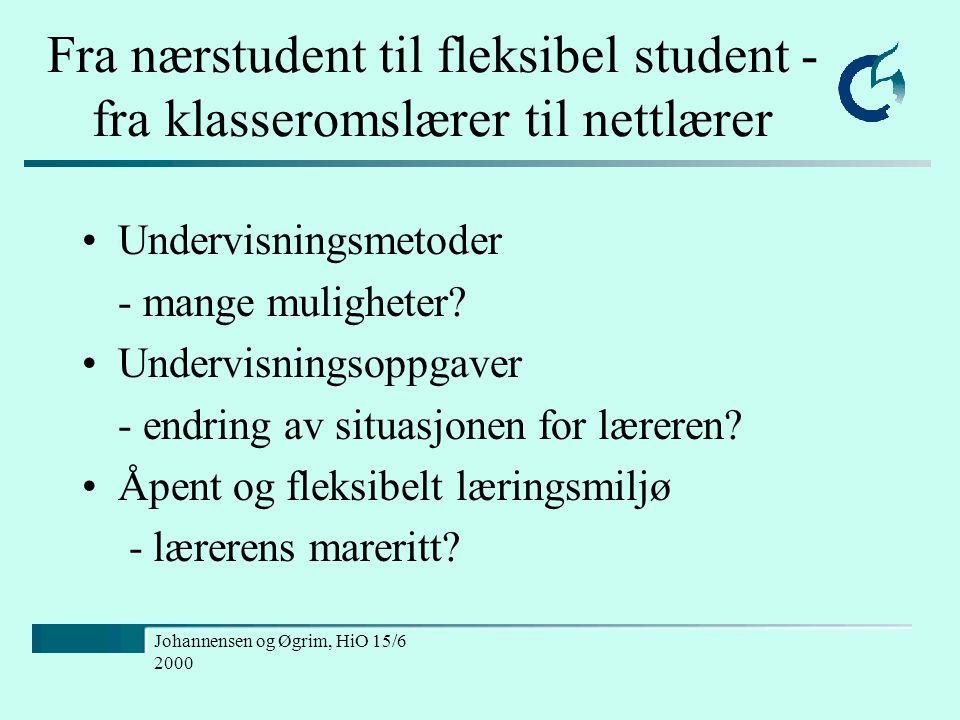 Johannensen og Øgrim, HiO 15/6 2000 Fra nærstudent til fleksibel student - fra klasseromslærer til nettlærer Undervisningsmetoder - mange muligheter.