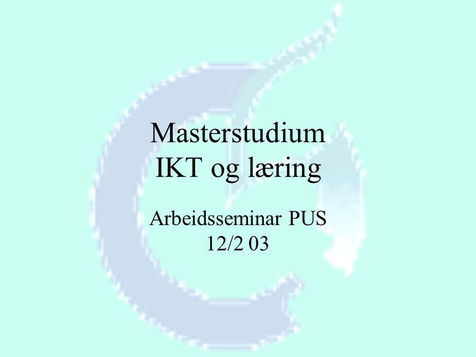 Masterstudium IKT og læring Arbeidsseminar PUS 12/2 03