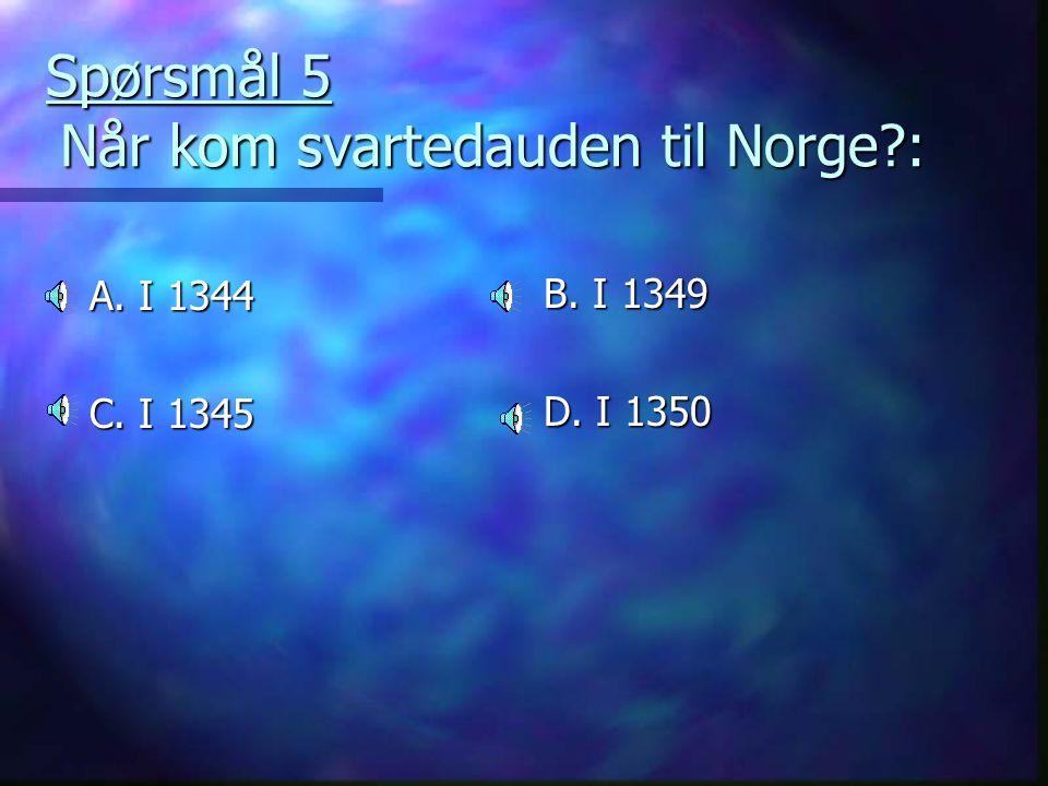 Spørsmål 5 Når kom svartedauden til Norge?: A. I 1344 C. I 1345 B. I 1349 D. I 1350