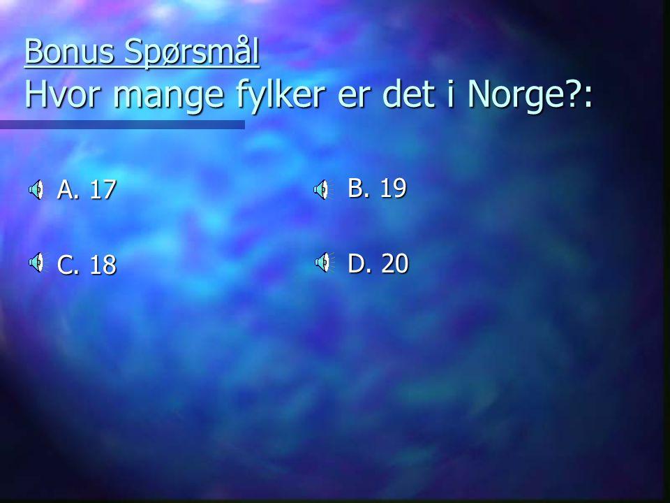 Bonus Spørsmål Hvor mange fylker er det i Norge?: A. 17 C. 18 B. 19 D. 20