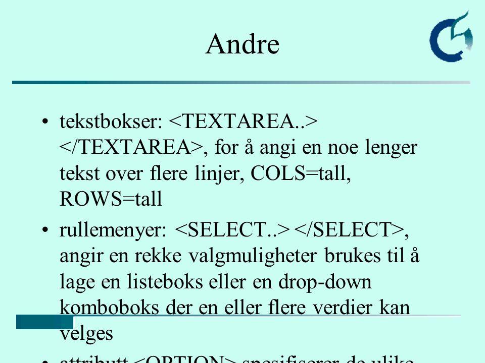 Andre tekstbokser:, for å angi en noe lenger tekst over flere linjer, COLS=tall, ROWS=tall rullemenyer:, angir en rekke valgmuligheter brukes til å lage en listeboks eller en drop-down komboboks der en eller flere verdier kan velges attributt spesifiserer de ulike mulighetene i -listen og brukes bare indenne sammenheng ingen slutt-tag for OPTION