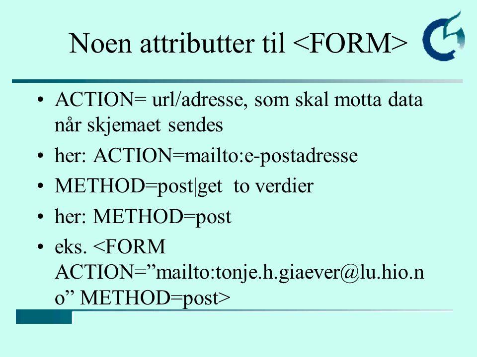 Noen attributter til ACTION= url/adresse, som skal motta data når skjemaet sendes her: ACTION=mailto:e-postadresse METHOD=post|get to verdier her: METHOD=post eks.