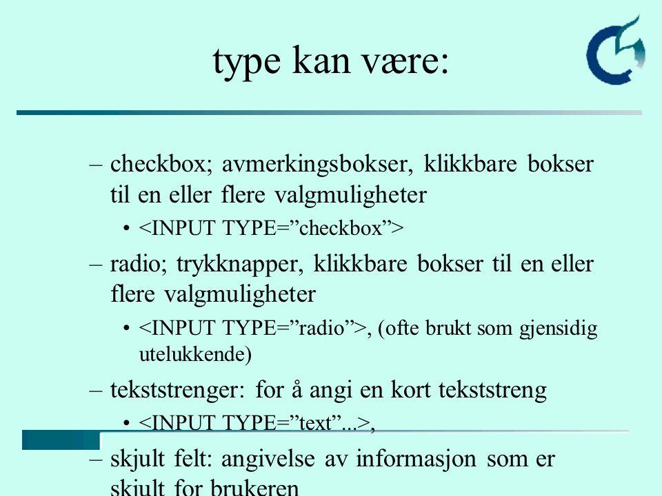 type kan være: –checkbox; avmerkingsbokser, klikkbare bokser til en eller flere valgmuligheter –radio; trykknapper, klikkbare bokser til en eller flere valgmuligheter, (ofte brukt som gjensidig utelukkende) –tekststrenger: for å angi en kort tekststreng, –skjult felt: angivelse av informasjon som er skjult for brukeren