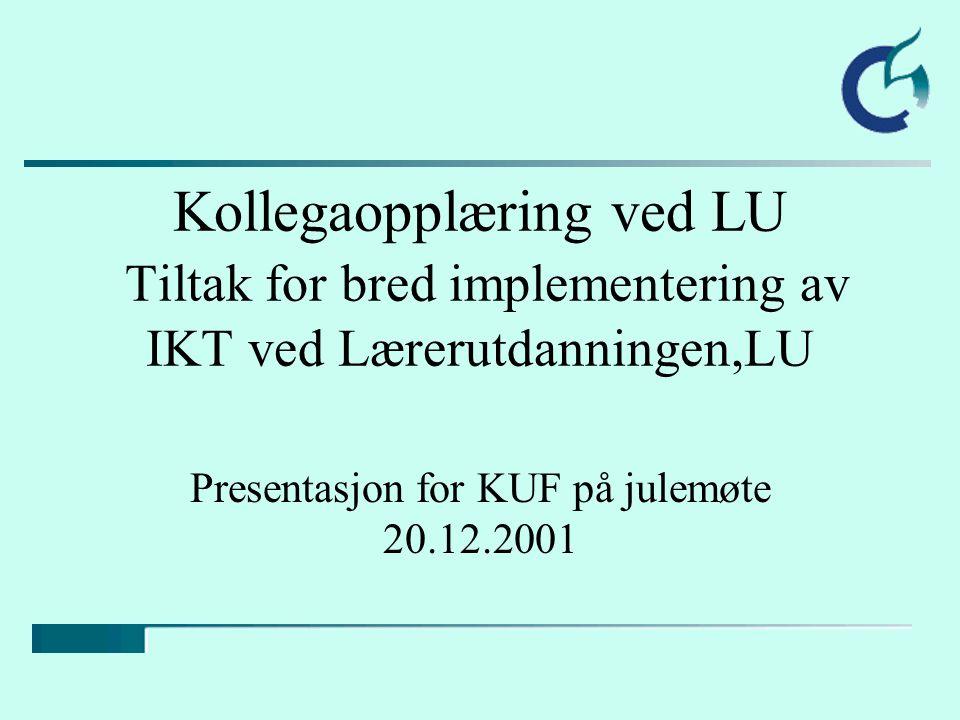 Kollegaopplæring ved LU Tiltak for bred implementering av IKT ved Lærerutdanningen,LU Presentasjon for KUF på julemøte 20.12.2001