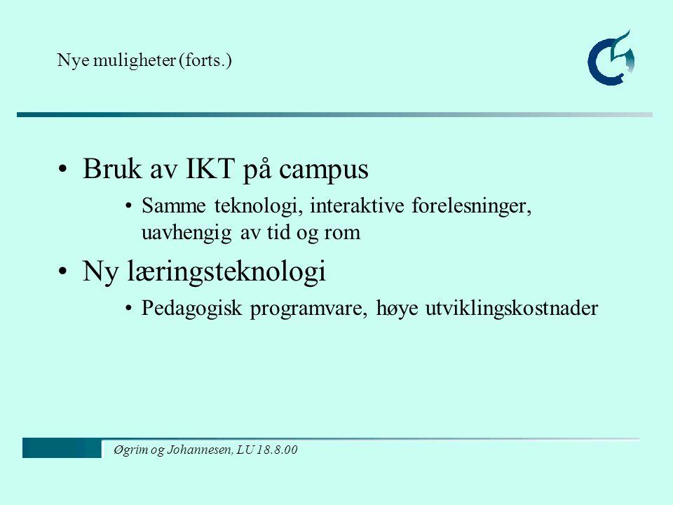 Øgrim og Johannesen, LU 18.8.00 Nye muligheter (forts.) Bruk av IKT på campus Samme teknologi, interaktive forelesninger, uavhengig av tid og rom Ny læringsteknologi Pedagogisk programvare, høye utviklingskostnader
