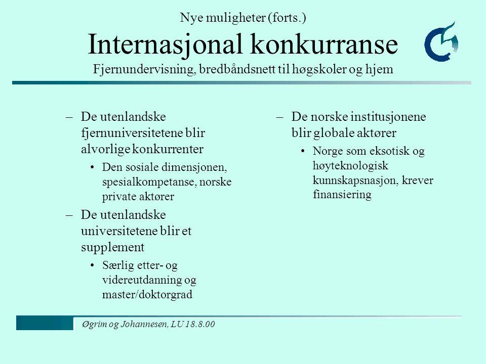 Øgrim og Johannesen, LU 18.8.00 Nye muligheter (forts.) Internasjonal konkurranse Fjernundervisning, bredbåndsnett til høgskoler og hjem –De utenlandske fjernuniversitetene blir alvorlige konkurrenter Den sosiale dimensjonen, spesialkompetanse, norske private aktører –De utenlandske universitetene blir et supplement Særlig etter- og videreutdanning og master/doktorgrad –De norske institusjonene blir globale aktører Norge som eksotisk og høyteknologisk kunnskapsnasjon, krever finansiering