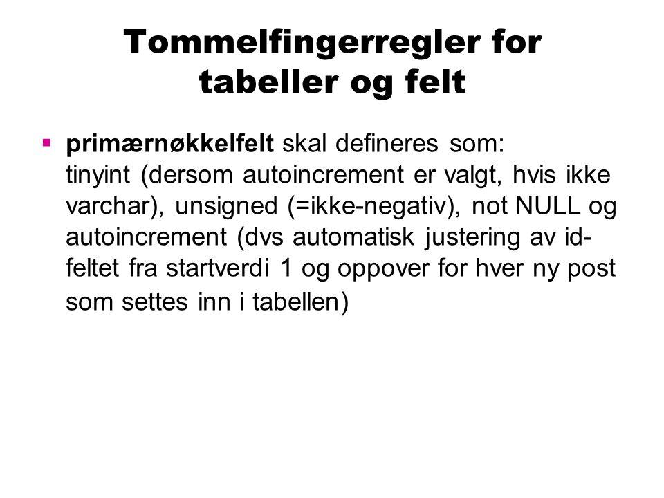 Tommelfingerregler for tabeller og felt  primærnøkkelfelt skal defineres som: tinyint (dersom autoincrement er valgt, hvis ikke varchar), unsigned (=