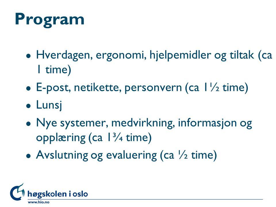 Program l Hverdagen, ergonomi, hjelpemidler og tiltak (ca 1 time) l E-post, netikette, personvern (ca 1½ time) l Lunsj l Nye systemer, medvirkning, informasjon og opplæring (ca 1¾ time) l Avslutning og evaluering (ca ½ time)