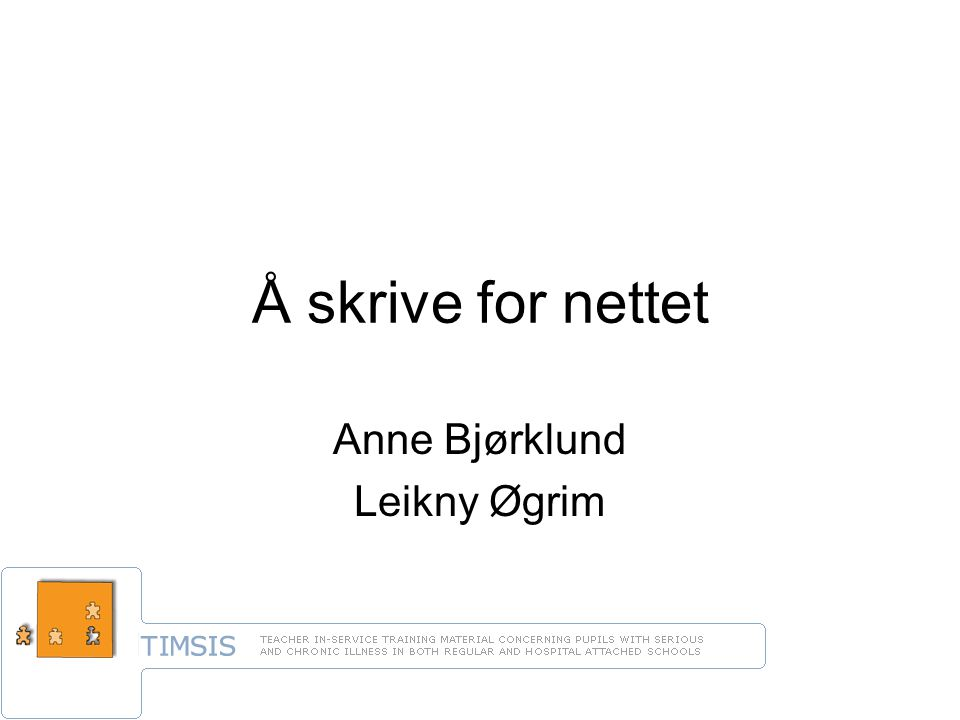 Bjørklund og Øgrim, Å skrive for nettet, mai 2007 TIMSIS Teacher In-service Traning Material Concerning Pupils with Serious and Chronical Illness in both Regular and Hospital attached Schools –Finland –Norge –Tsjekkia –Tyskland –Ungarn –(Russland)