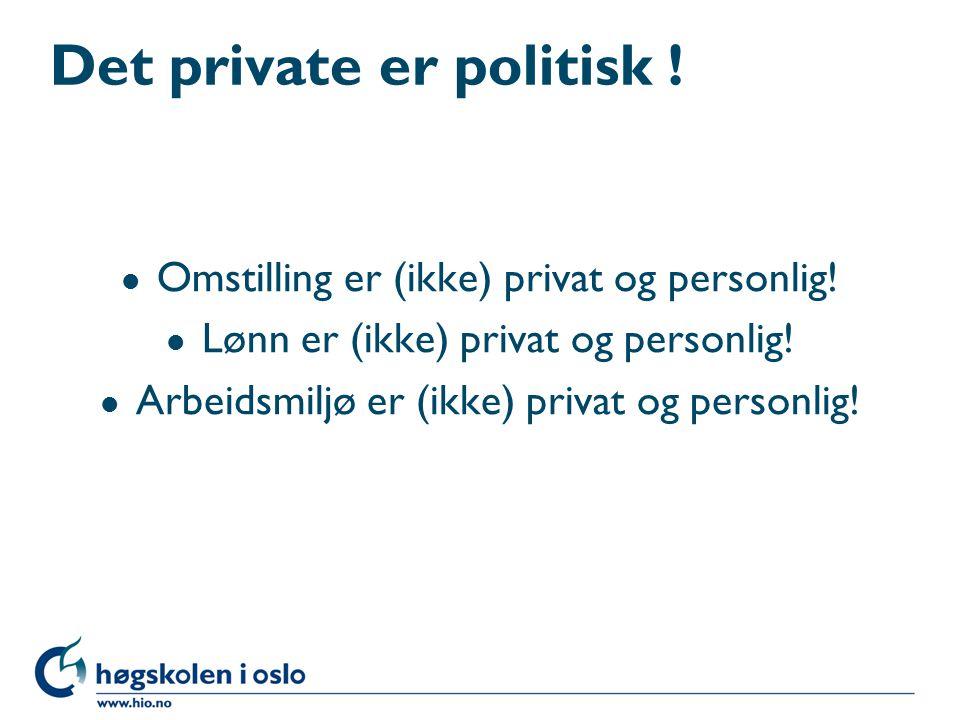 Det private er politisk ! l Omstilling er (ikke) privat og personlig! l Lønn er (ikke) privat og personlig! l Arbeidsmiljø er (ikke) privat og personl