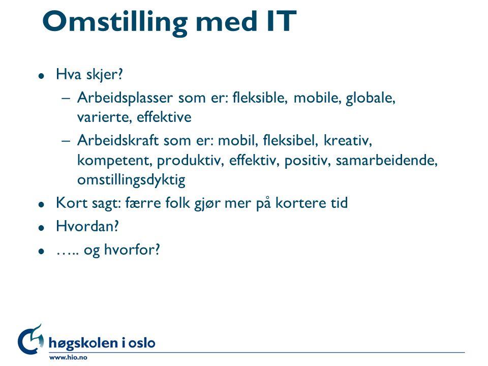 Omstilling med IT l Hva skjer? –Arbeidsplasser som er: fleksible, mobile, globale, varierte, effektive –Arbeidskraft som er: mobil, fleksibel, kreativ