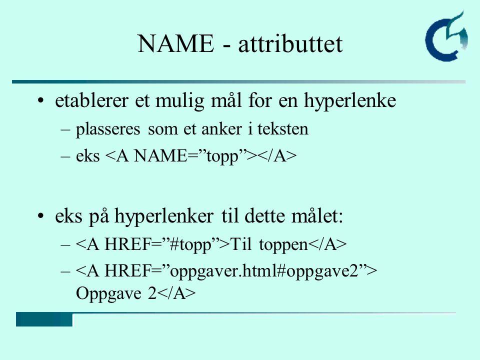 NAME - attributtet etablerer et mulig mål for en hyperlenke –plasseres som et anker i teksten –eks eks på hyperlenker til dette målet: – Til toppen –