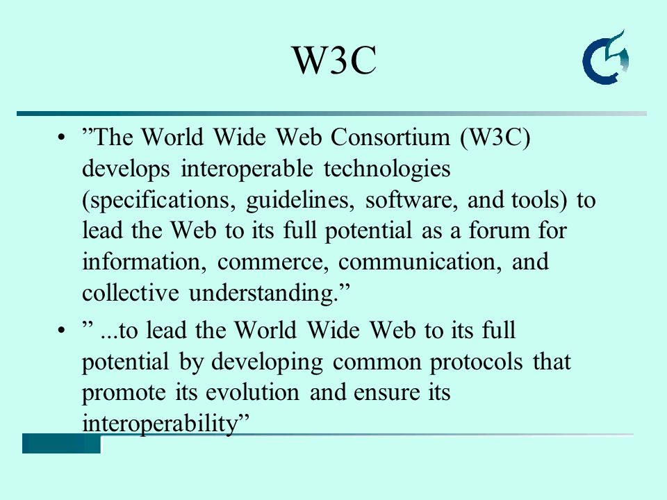 "W3C ""The World Wide Web Consortium (W3C) develops interoperable technologies (specifications, guidelines, software, and tools) to lead the Web to its"