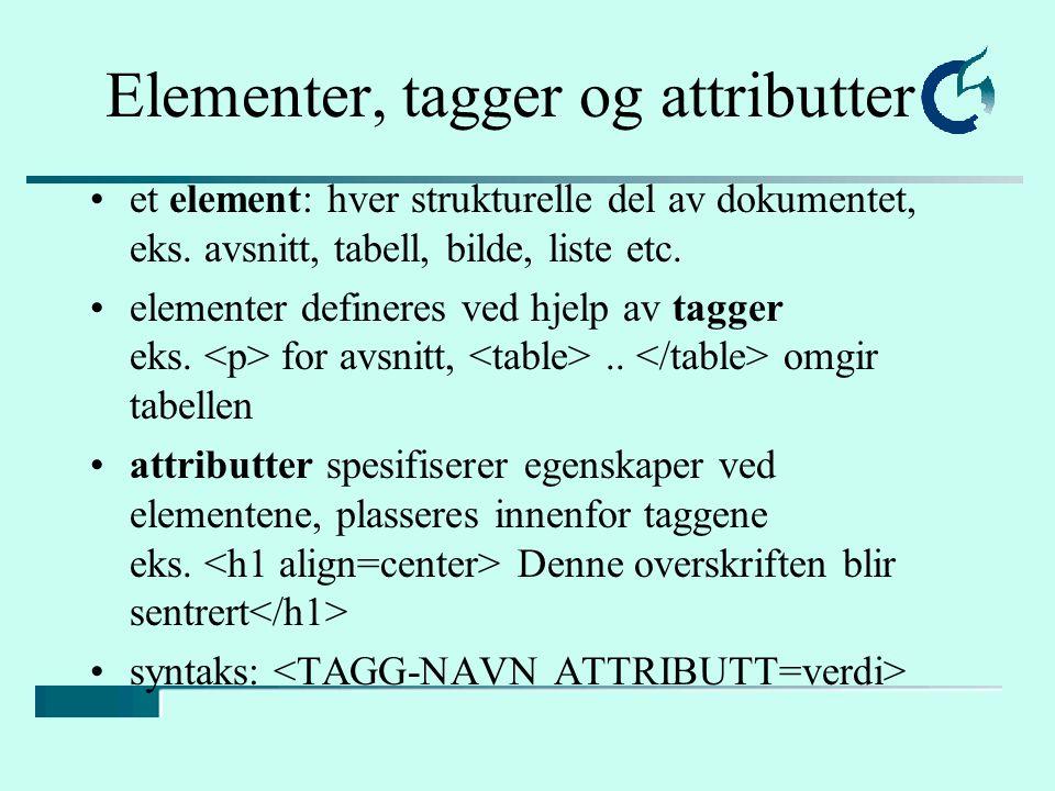 Elementer, tagger og attributter et element: hver strukturelle del av dokumentet, eks. avsnitt, tabell, bilde, liste etc. elementer defineres ved hjel