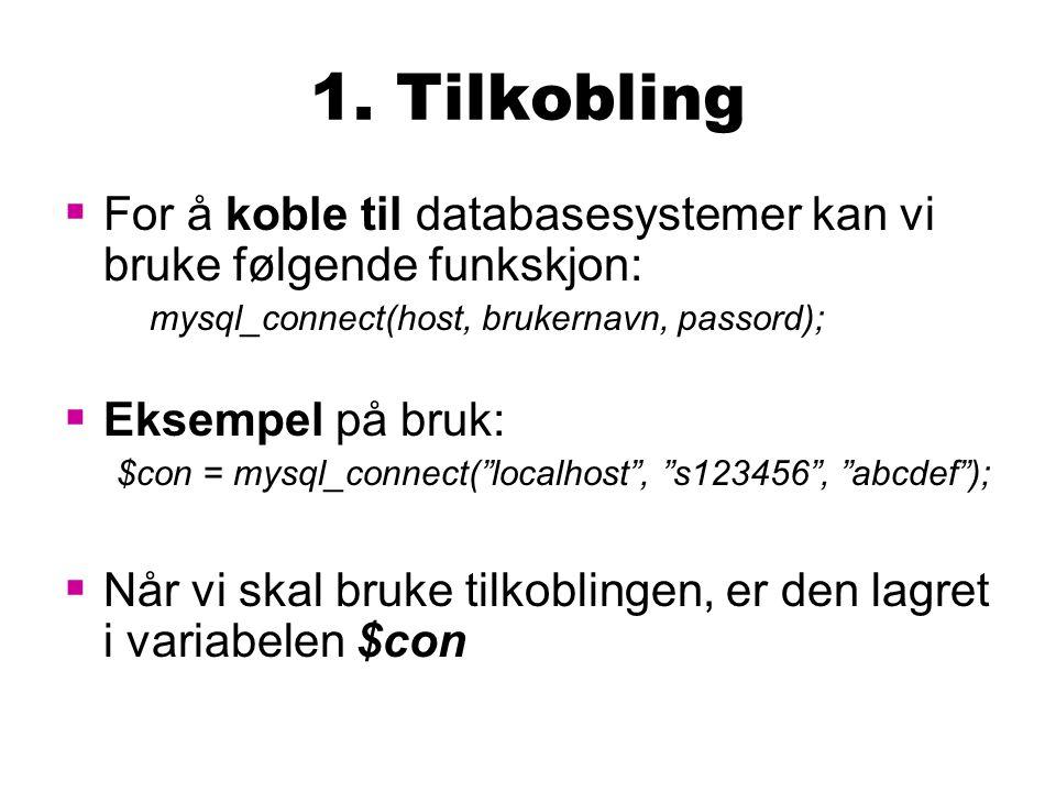 1. Tilkobling  For å koble til databasesystemer kan vi bruke følgende funkskjon: mysql_connect(host, brukernavn, passord);  Eksempel på bruk: $con =