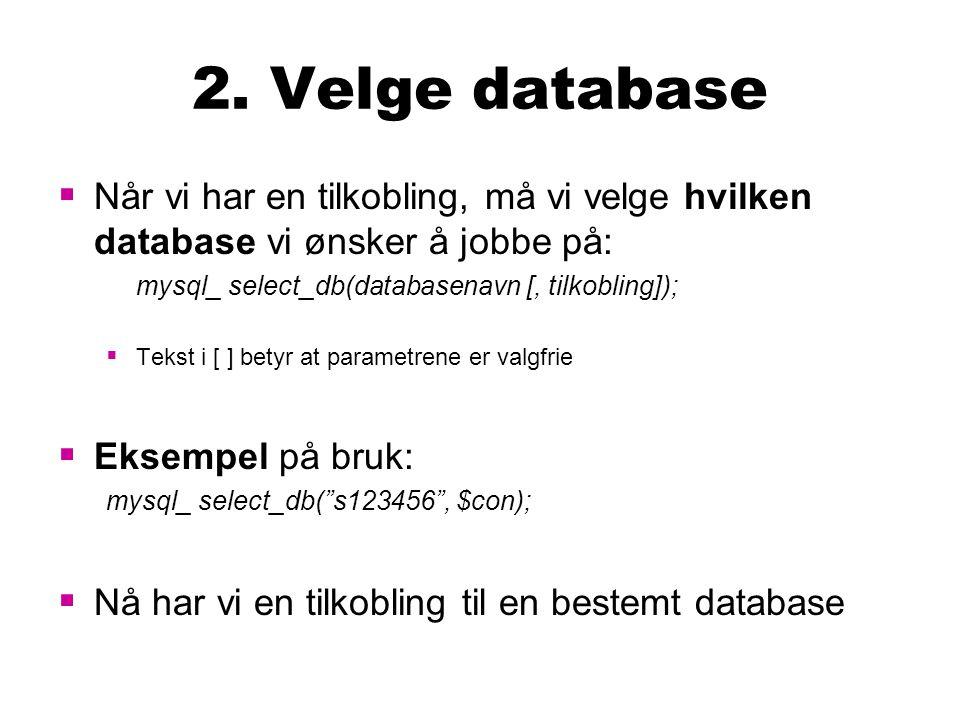 2. Velge database  Når vi har en tilkobling, må vi velge hvilken database vi ønsker å jobbe på: mysql_ select_db(databasenavn [, tilkobling]);  Teks