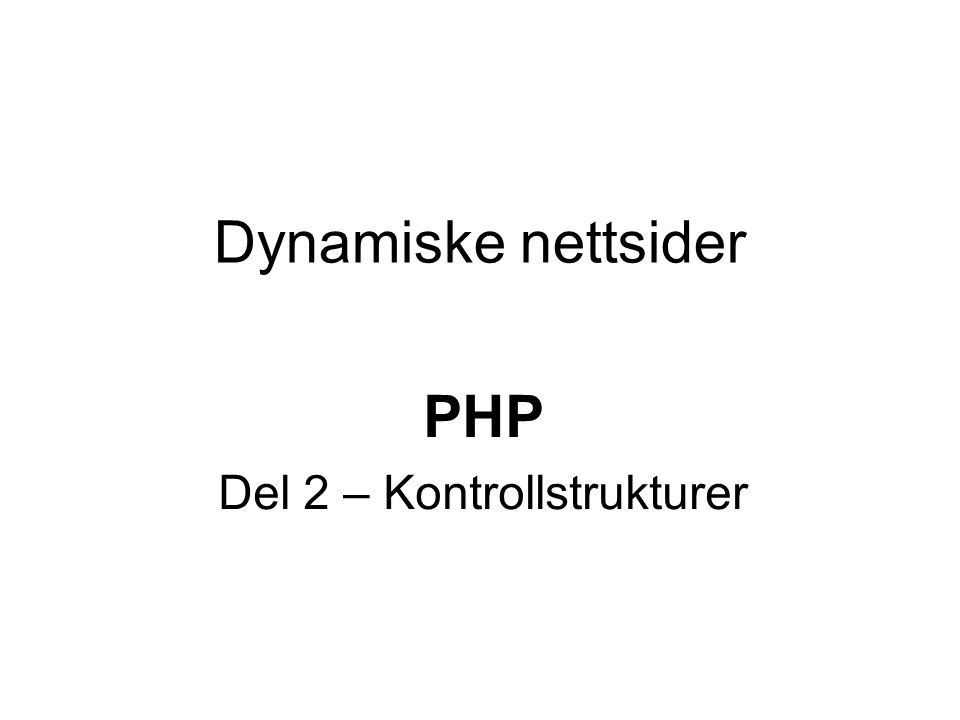 Dynamiske nettsider PHP Del 2 – Kontrollstrukturer