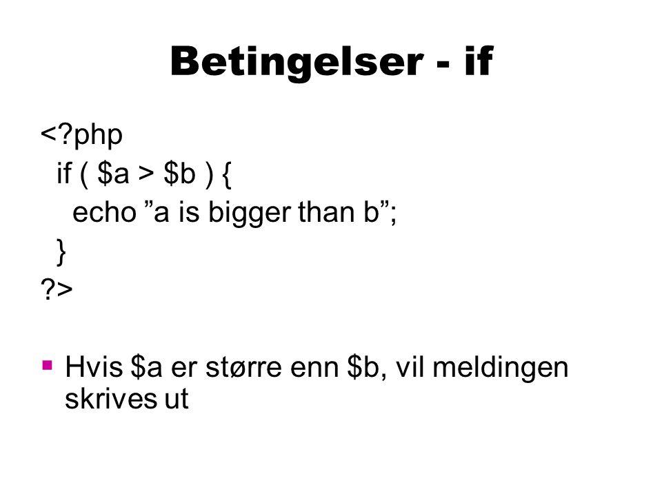 Betingelser – else <?php if ( $a > $b ) { echo a is bigger than b ; } else { echo a is not bigger than b ; } ?>  Hvis $a er større enn $b, vil første melding skrives ut  Ellers skrives den andre meldingen ut