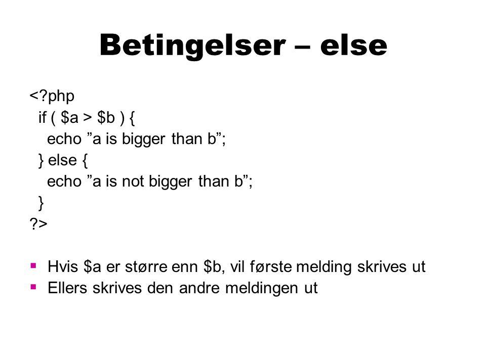 Betingelser – elseif <?php if ( $a > $b ) { echo a is bigger than b ; } elseif ( $a == $b ) { echo a is equal to b ; } ?>  Hvis $a er større enn $b, vil første melding skrives ut  Ellers vil det sjekkes om a har samme verdi som b, hvis de har det skrives den andre meldingen ut