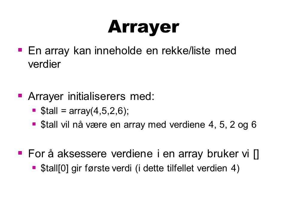 Arrayer  En array kan inneholde en rekke/liste med verdier  Arrayer initialiserers med:  $tall = array(4,5,2,6);  $tall vil nå være en array med verdiene 4, 5, 2 og 6  For å aksessere verdiene i en array bruker vi []  $tall[0] gir første verdi (i dette tilfellet verdien 4)