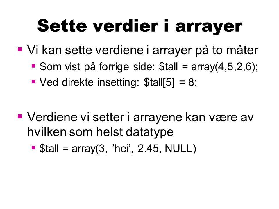 Sette verdier i arrayer  Vi kan sette verdiene i arrayer på to måter  Som vist på forrige side: $tall = array(4,5,2,6);  Ved direkte insetting: $tall[5] = 8;  Verdiene vi setter i arrayene kan være av hvilken som helst datatype  $tall = array(3, 'hei', 2.45, NULL)