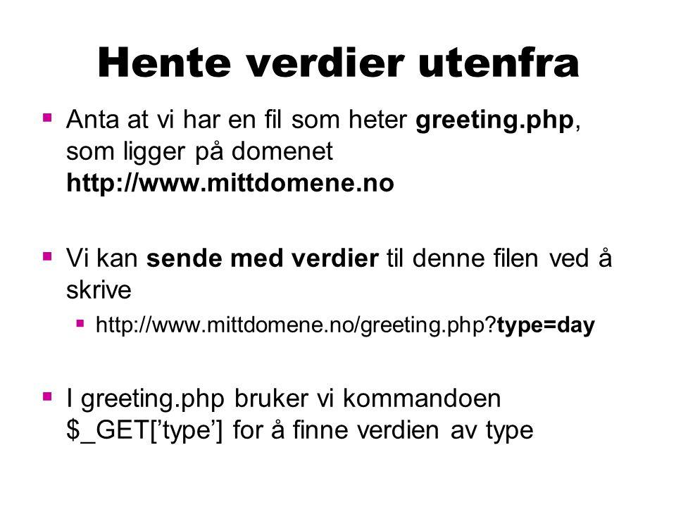 Hente verdier utenfra  Anta at vi har en fil som heter greeting.php, som ligger på domenet http://www.mittdomene.no  Vi kan sende med verdier til denne filen ved å skrive  http://www.mittdomene.no/greeting.php?type=day  I greeting.php bruker vi kommandoen $_GET['type'] for å finne verdien av type