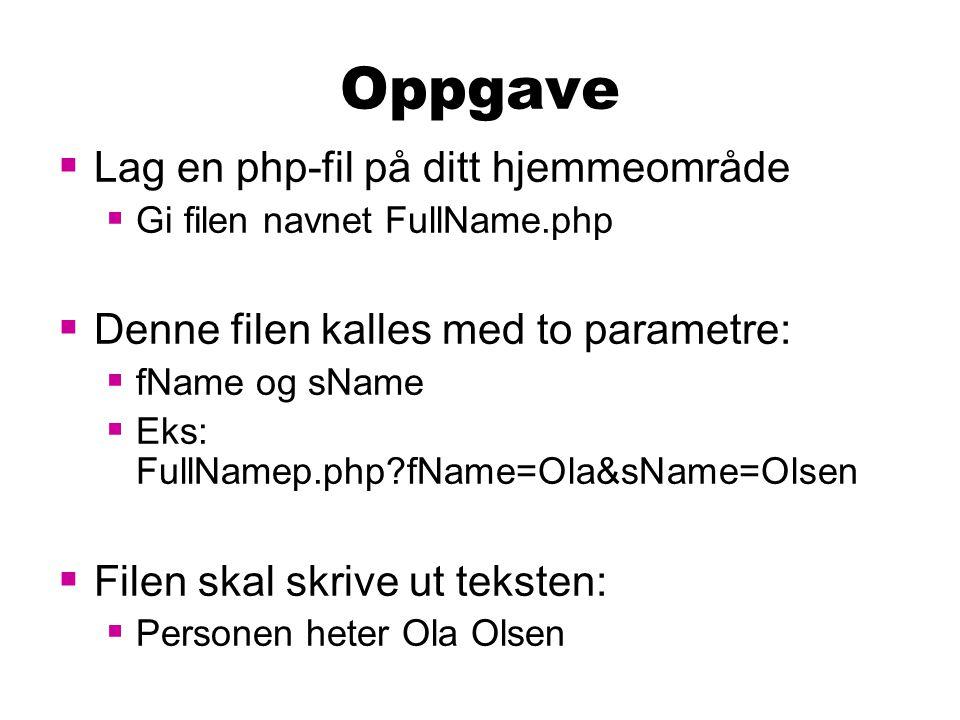 Oppgave  Lag en php-fil på ditt hjemmeområde  Gi filen navnet FullName.php  Denne filen kalles med to parametre:  fName og sName  Eks: FullNamep.php?fName=Ola&sName=Olsen  Filen skal skrive ut teksten:  Personen heter Ola Olsen