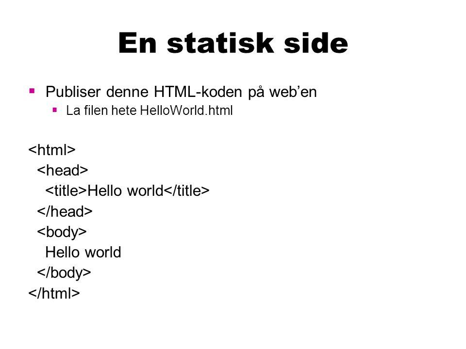 En statisk side  Publiser denne HTML-koden på web'en  La filen hete HelloWorld.html Hello world Hello world