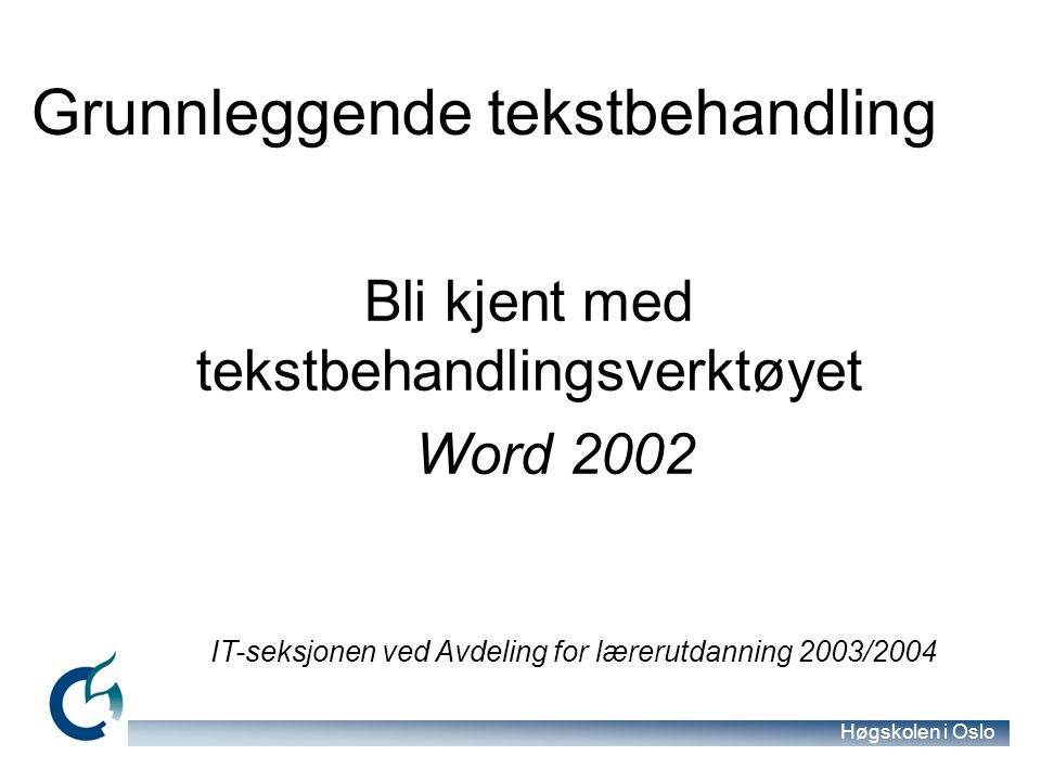 Høgskolen i Oslo Bli kjent med tekstbehandlingsverktøyet Word 2002 IT-seksjonen ved Avdeling for lærerutdanning 2003/2004 Grunnleggende tekstbehandlin