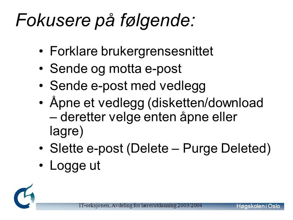 Høgskolen i Oslo IT-seksjonen, Avdeling for lærerutdanning 2003/2004 Fokusere på følgende: Forklare brukergrensesnittet Sende og motta e-post Sende e-post med vedlegg Åpne et vedlegg (disketten/download – deretter velge enten åpne eller lagre) Slette e-post (Delete – Purge Deleted) Logge ut