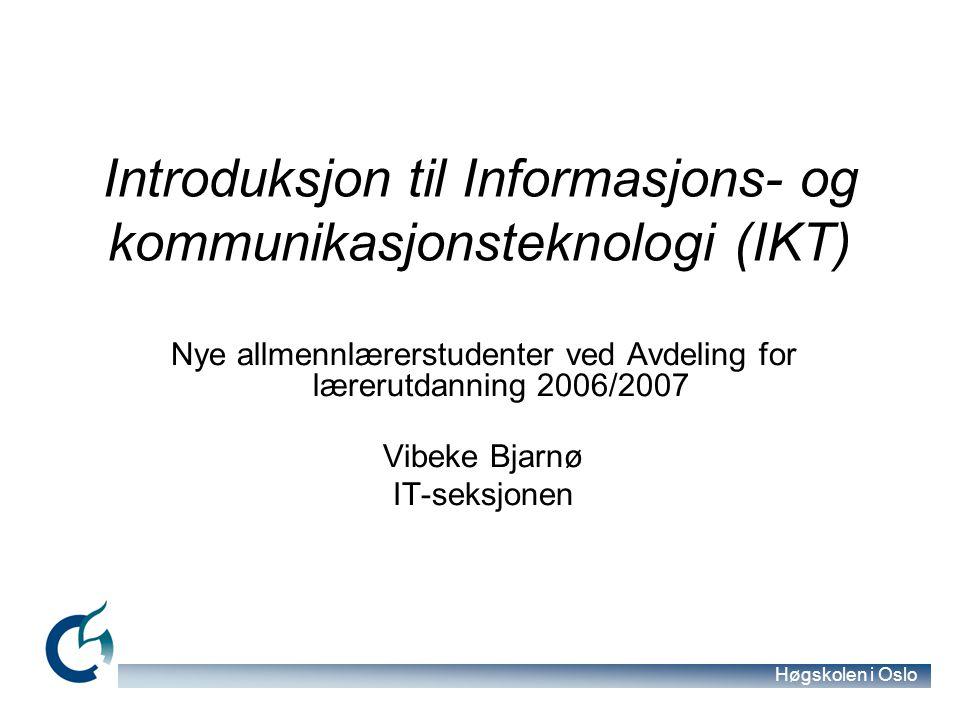 Høgskolen i Oslo Introduksjon til Informasjons- og kommunikasjonsteknologi (IKT) Nye allmennlærerstudenter ved Avdeling for lærerutdanning 2006/2007 Vibeke Bjarnø IT-seksjonen