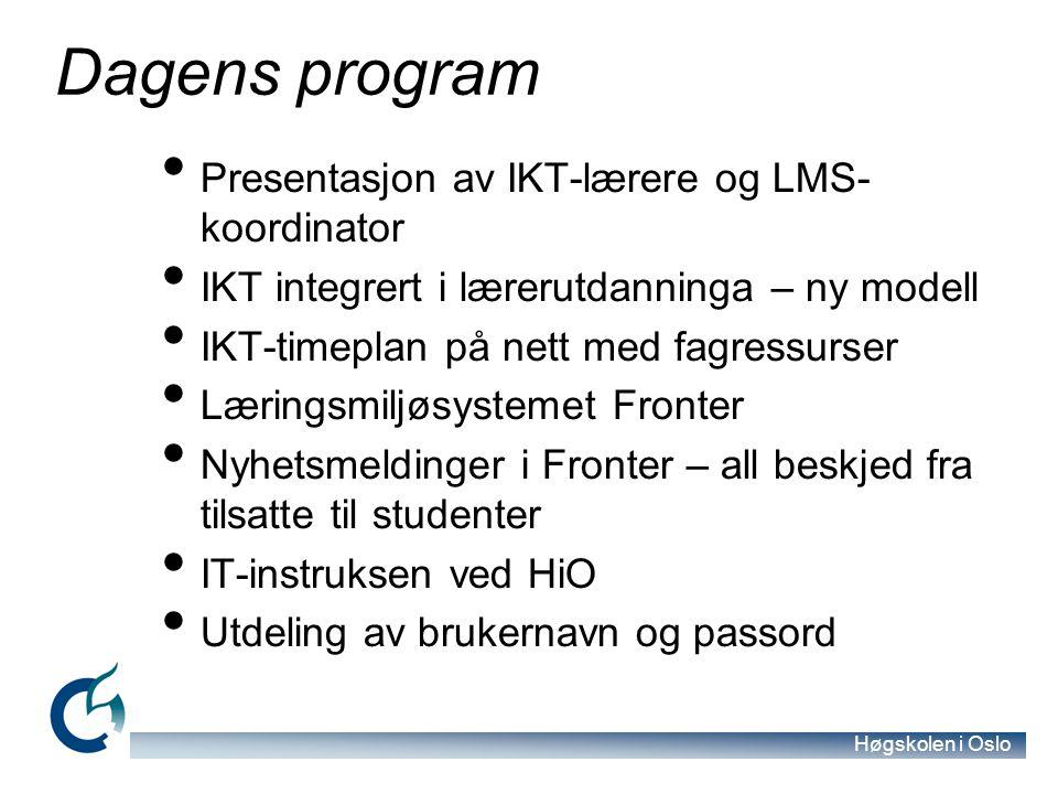 Høgskolen i Oslo Dagens program Presentasjon av IKT-lærere og LMS- koordinator IKT integrert i lærerutdanninga – ny modell IKT-timeplan på nett med fagressurser Læringsmiljøsystemet Fronter Nyhetsmeldinger i Fronter – all beskjed fra tilsatte til studenter IT-instruksen ved HiO Utdeling av brukernavn og passord