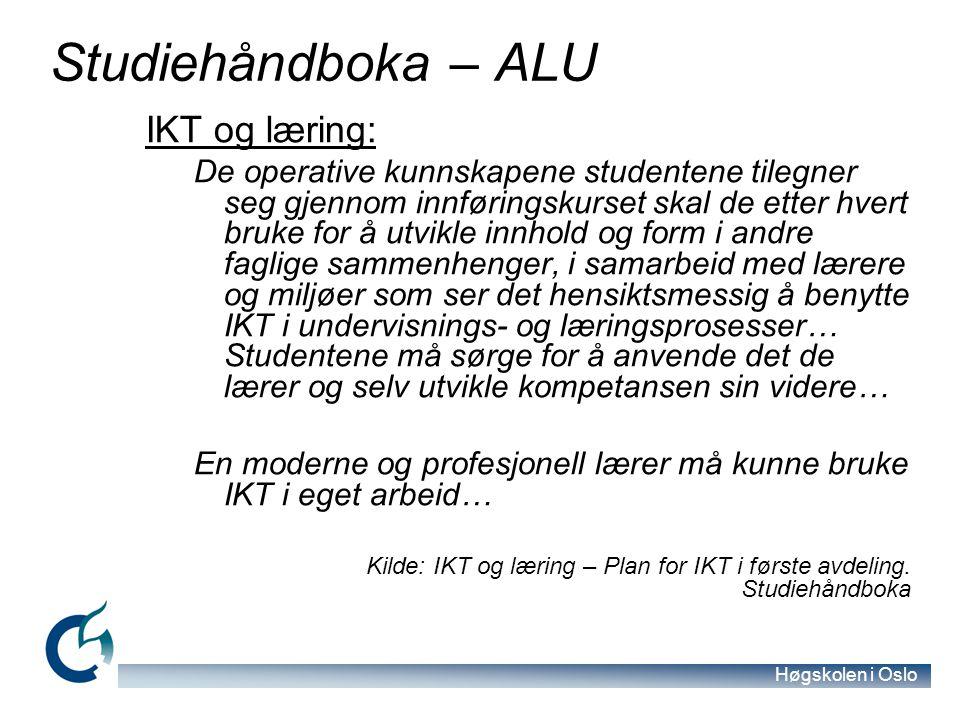Høgskolen i Oslo Studiehåndboka – ALU IKT og læring: De operative kunnskapene studentene tilegner seg gjennom innføringskurset skal de etter hvert bruke for å utvikle innhold og form i andre faglige sammenhenger, i samarbeid med lærere og miljøer som ser det hensiktsmessig å benytte IKT i undervisnings- og læringsprosesser… Studentene må sørge for å anvende det de lærer og selv utvikle kompetansen sin videre… En moderne og profesjonell lærer må kunne bruke IKT i eget arbeid… Kilde: IKT og læring – Plan for IKT i første avdeling.