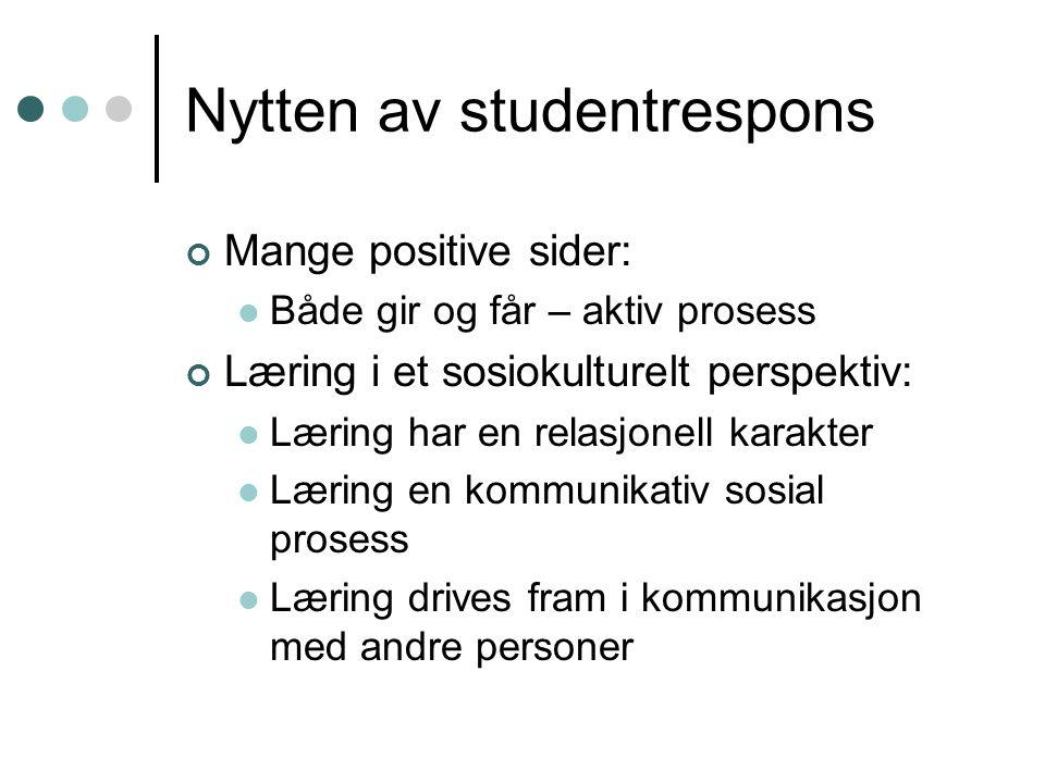 Nytten av studentrespons Mange positive sider: Både gir og får – aktiv prosess Læring i et sosiokulturelt perspektiv: Læring har en relasjonell karakter Læring en kommunikativ sosial prosess Læring drives fram i kommunikasjon med andre personer