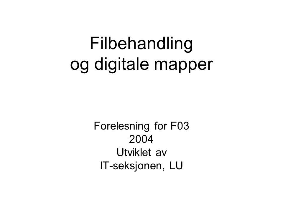 Filbehandling og digitale mapper Forelesning for F03 2004 Utviklet av IT-seksjonen, LU