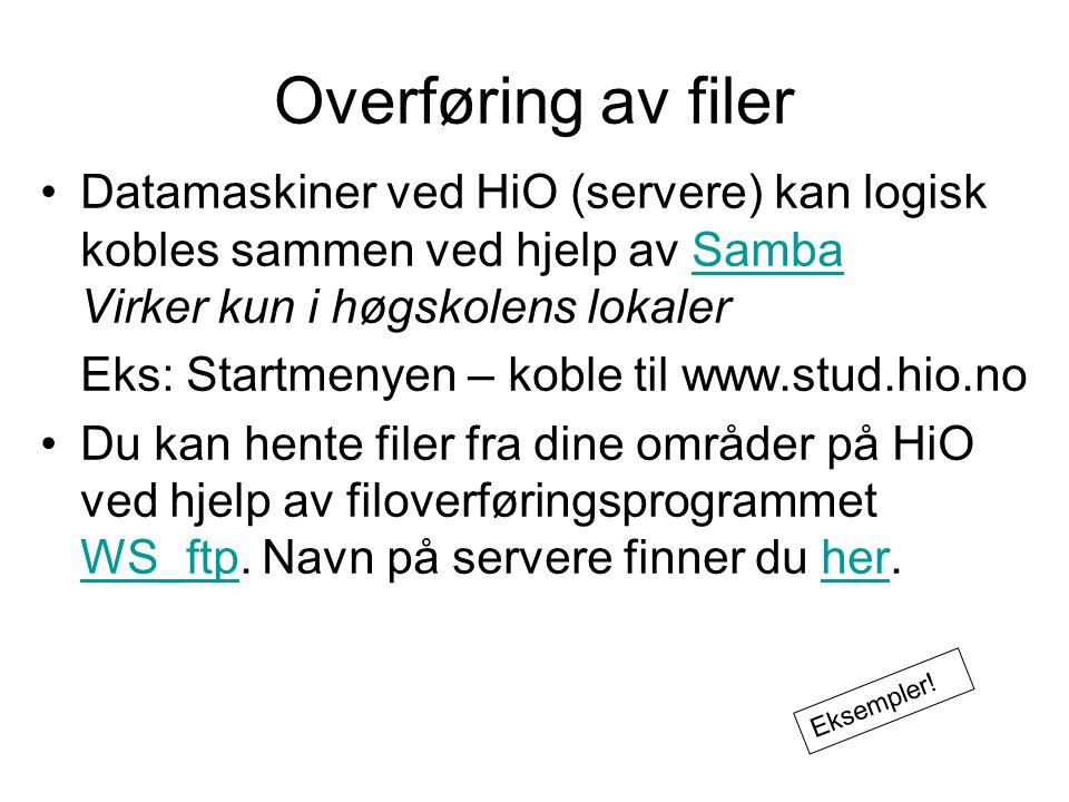 Overføring av filer Datamaskiner ved HiO (servere) kan logisk kobles sammen ved hjelp av Samba Virker kun i høgskolens lokalerSamba Eks: Startmenyen – koble til www.stud.hio.no Du kan hente filer fra dine områder på HiO ved hjelp av filoverføringsprogrammet WS_ftp.
