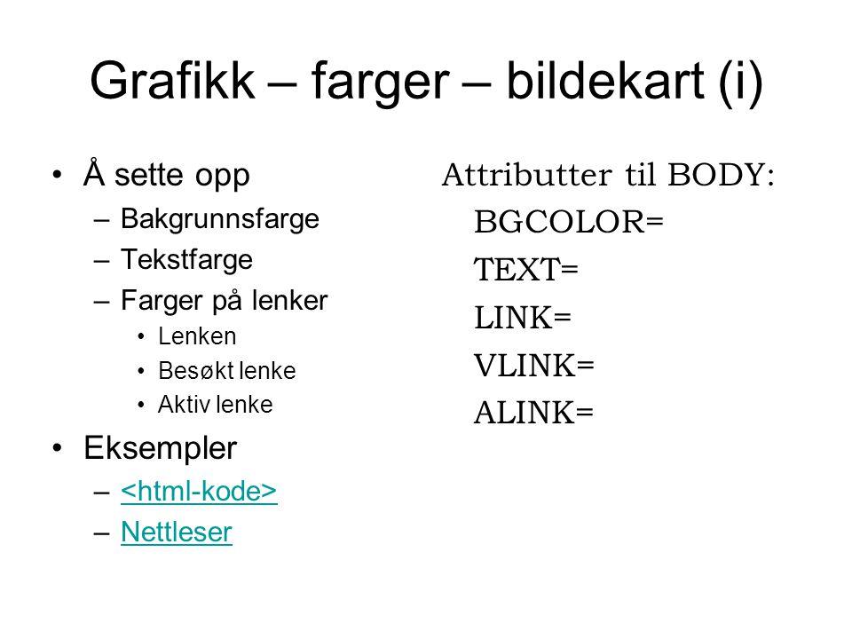 Grafikk – farger – bildekart (i) Å sette opp –Bakgrunnsfarge –Tekstfarge –Farger på lenker Lenken Besøkt lenke Aktiv lenke Eksempler – –NettleserNettleser Attributter til BODY: BGCOLOR= TEXT= LINK= VLINK= ALINK=