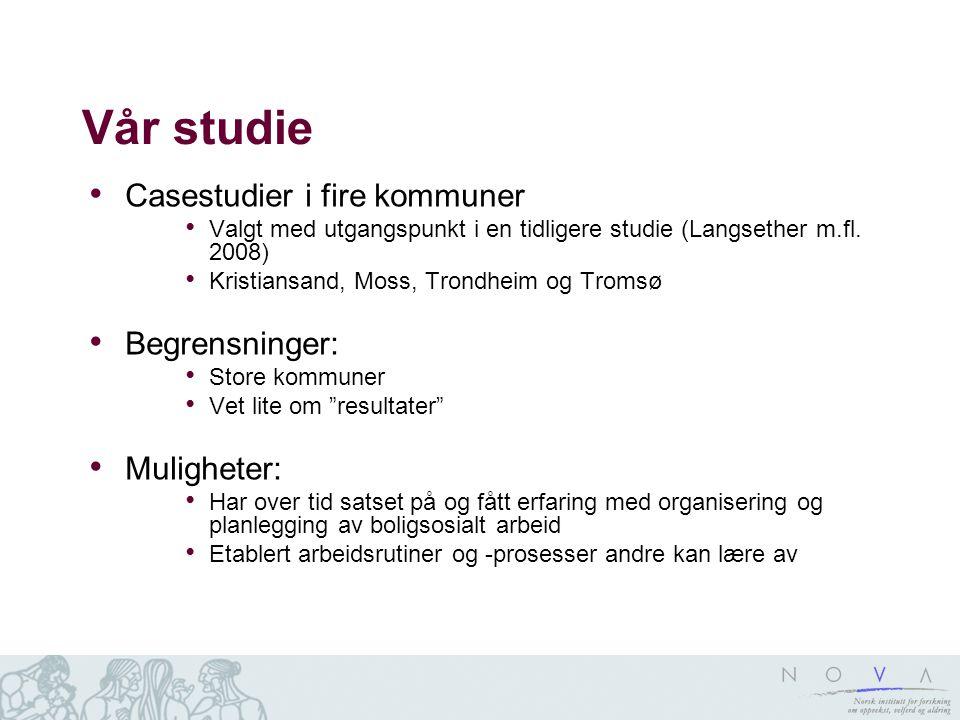 Vår studie Casestudier i fire kommuner Valgt med utgangspunkt i en tidligere studie (Langsether m.fl. 2008) Kristiansand, Moss, Trondheim og Tromsø Be