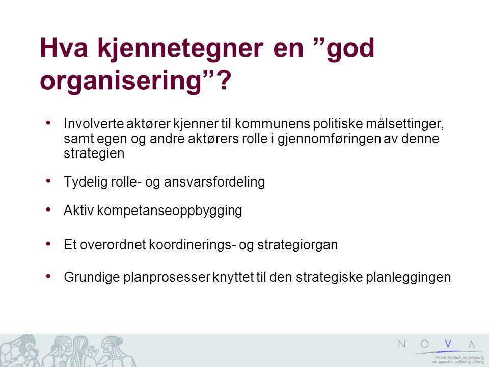 """Hva kjennetegner en """"god organisering""""? Involverte aktører kjenner til kommunens politiske målsettinger, samt egen og andre aktørers rolle i gjennomfø"""