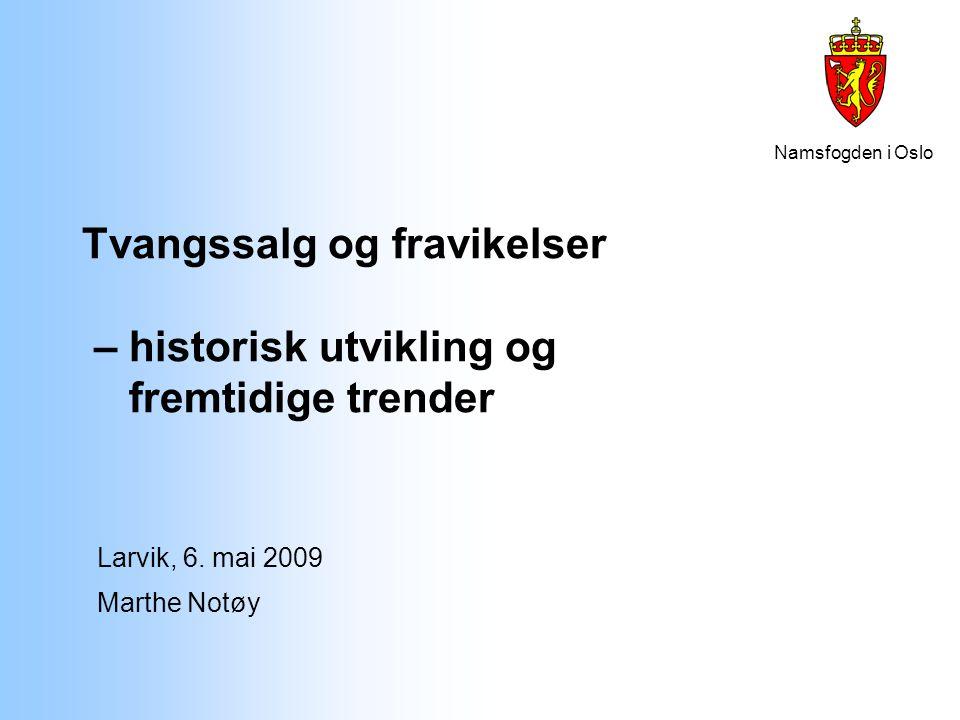Namsfogden i Oslo Tvangssalg og fravikelser – historisk utvikling og fremtidige trender Larvik, 6. mai 2009 Marthe Notøy