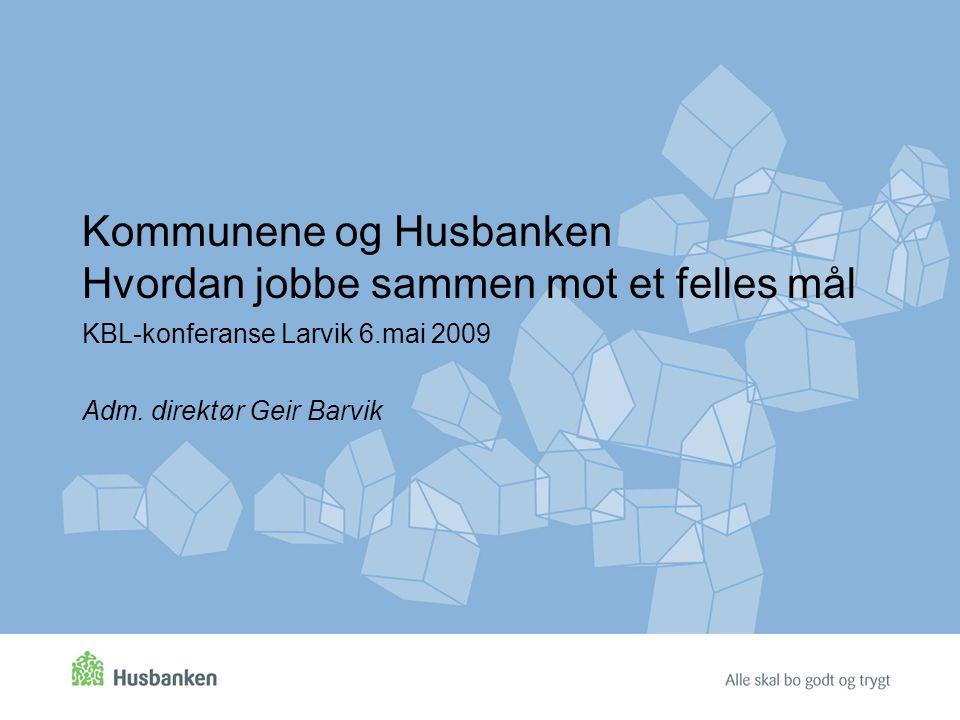 Kommunene og Husbanken Hvordan jobbe sammen mot et felles mål KBL-konferanse Larvik 6.mai 2009 Adm. direktør Geir Barvik