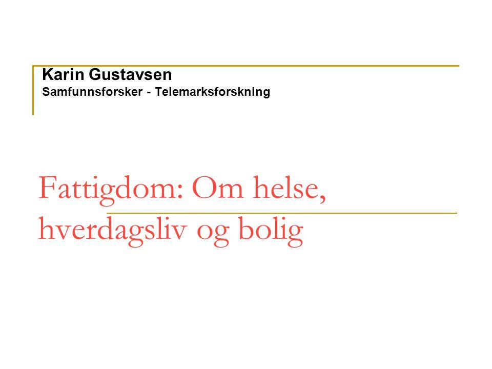 Fattigdom: Om helse, hverdagsliv og bolig Karin Gustavsen Samfunnsforsker - Telemarksforskning