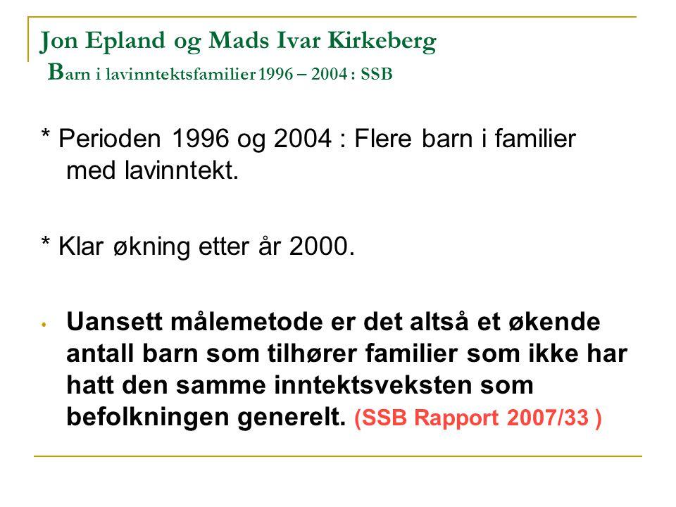 Jon Epland og Mads Ivar Kirkeberg B arn i lavinntektsfamilier 1996 – 2004 : SSB * Perioden 1996 og 2004 : Flere barn i familier med lavinntekt.
